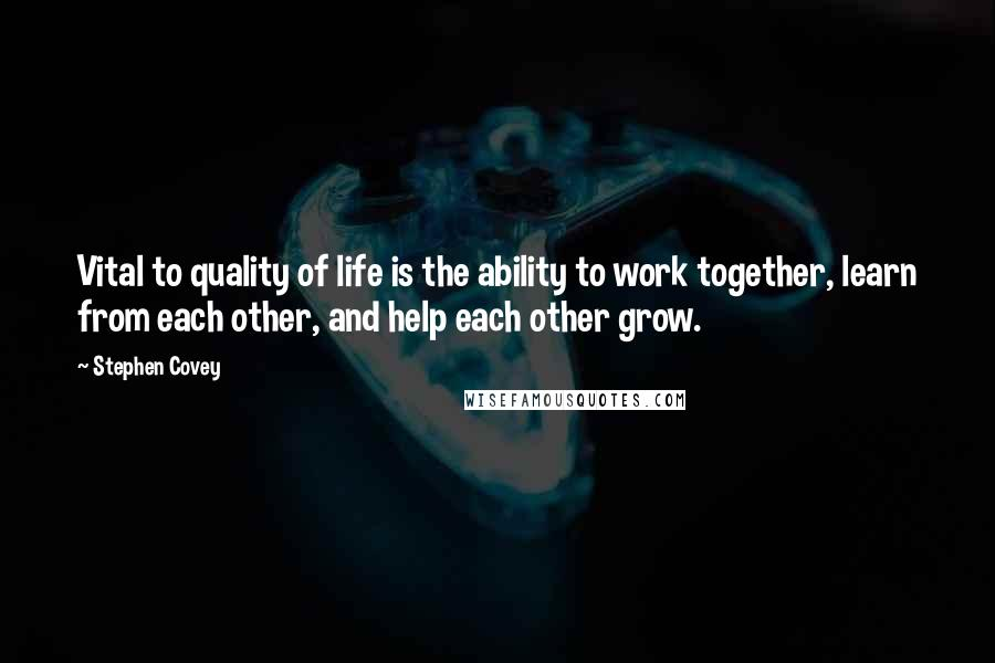 Stephen Covey quotes: Vital to quality of life is the ability to work together, learn from each other, and help each other grow.