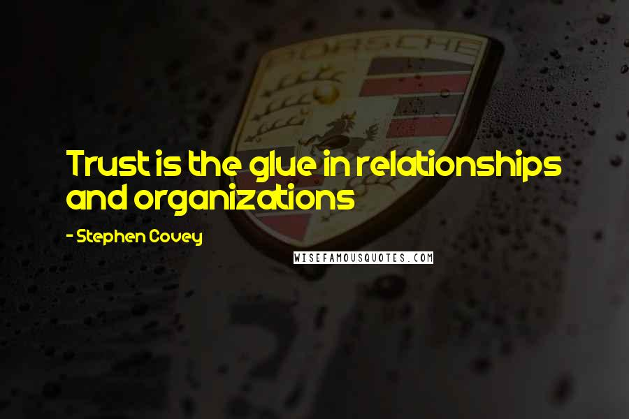 Stephen Covey quotes: Trust is the glue in relationships and organizations