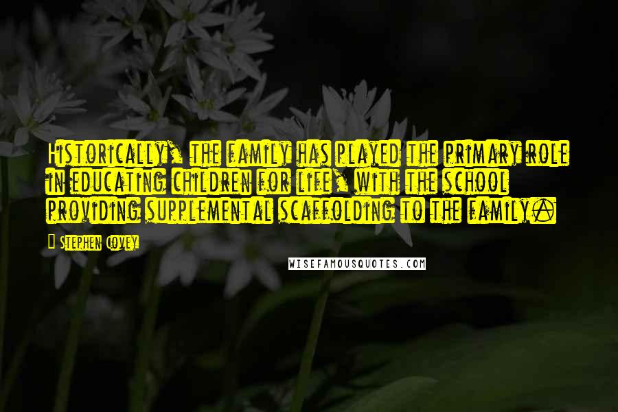 Stephen Covey quotes: Historically, the family has played the primary role in educating children for life, with the school providing supplemental scaffolding to the family.