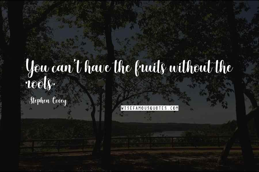 Stephen Covey quotes: You can't have the fruits without the roots.