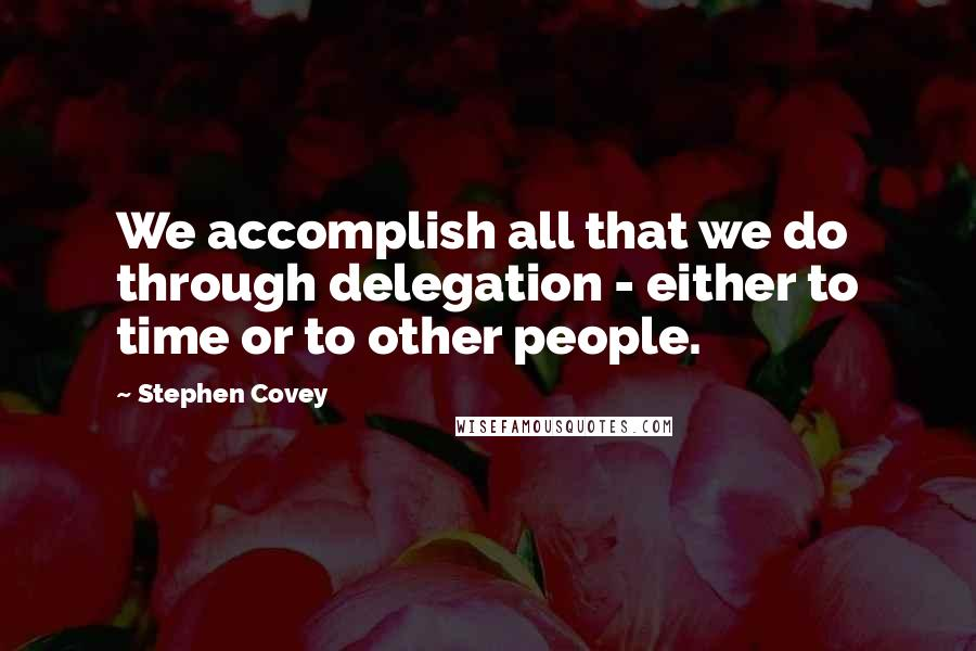Stephen Covey quotes: We accomplish all that we do through delegation - either to time or to other people.