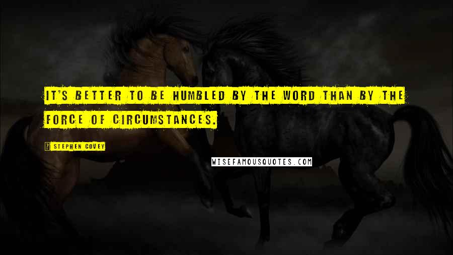 Stephen Covey quotes: It's better to be humbled by the word than by the force of circumstances.