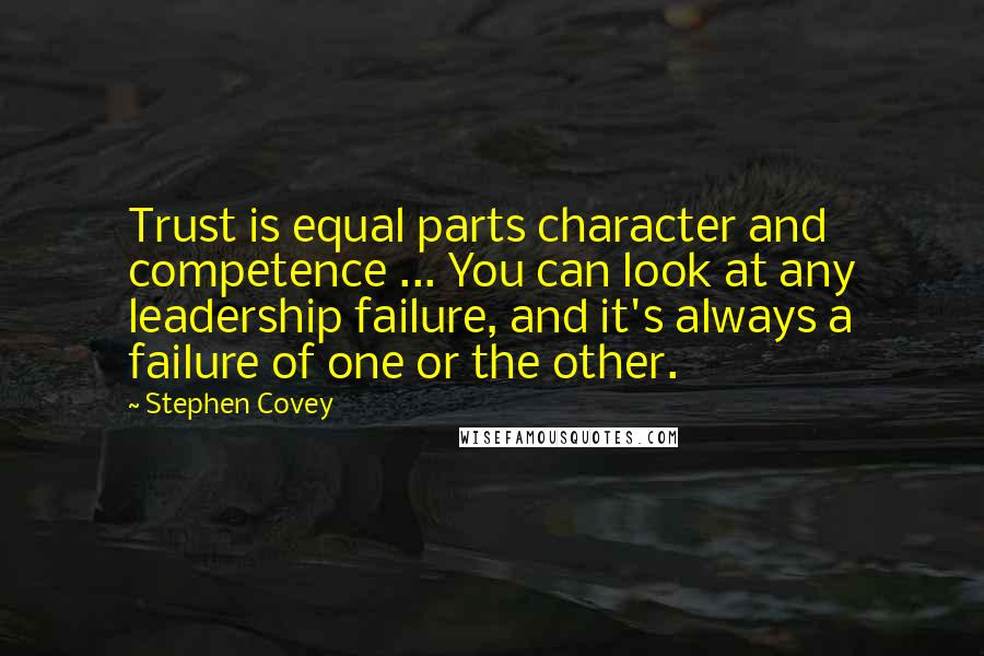 Stephen Covey quotes: Trust is equal parts character and competence ... You can look at any leadership failure, and it's always a failure of one or the other.
