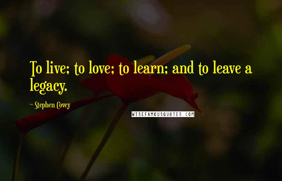 Stephen Covey quotes: To live; to love; to learn; and to leave a legacy.