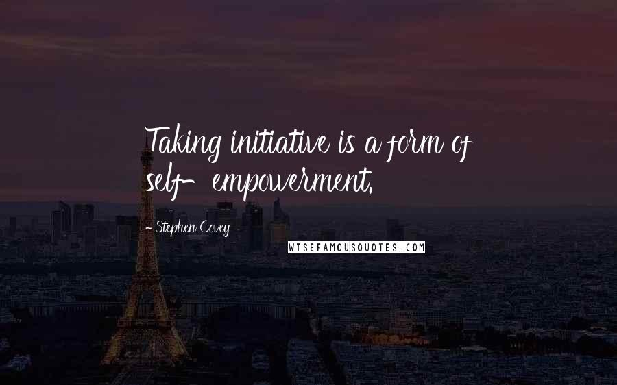 Stephen Covey quotes: Taking initiative is a form of self-empowerment.