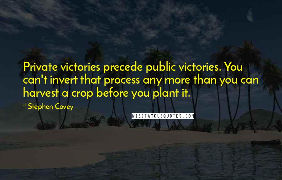 Stephen Covey quotes: Private victories precede public victories. You can't invert that process any more than you can harvest a crop before you plant it.