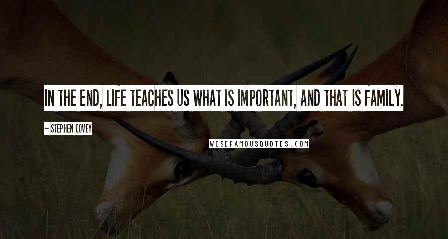Stephen Covey quotes: In the end, life teaches us what is important, and that is family.