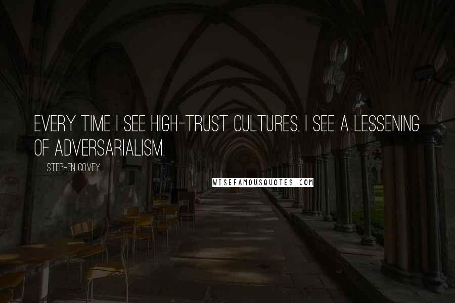 Stephen Covey quotes: Every time I see high-trust cultures, I see a lessening of adversarialism.
