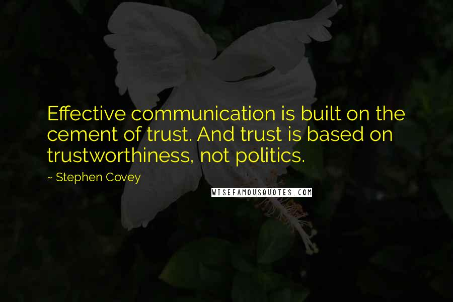 Stephen Covey quotes: Effective communication is built on the cement of trust. And trust is based on trustworthiness, not politics.