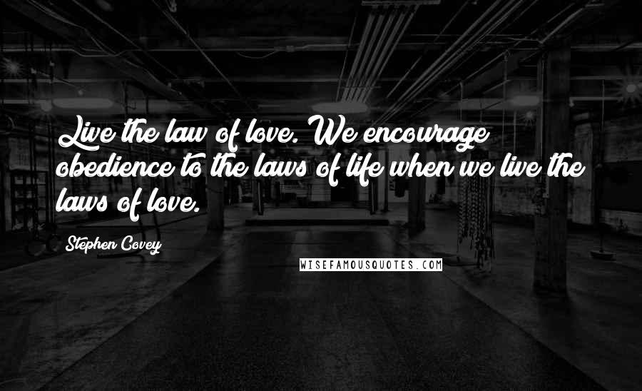 Stephen Covey quotes: Live the law of love. We encourage obedience to the laws of life when we live the laws of love.