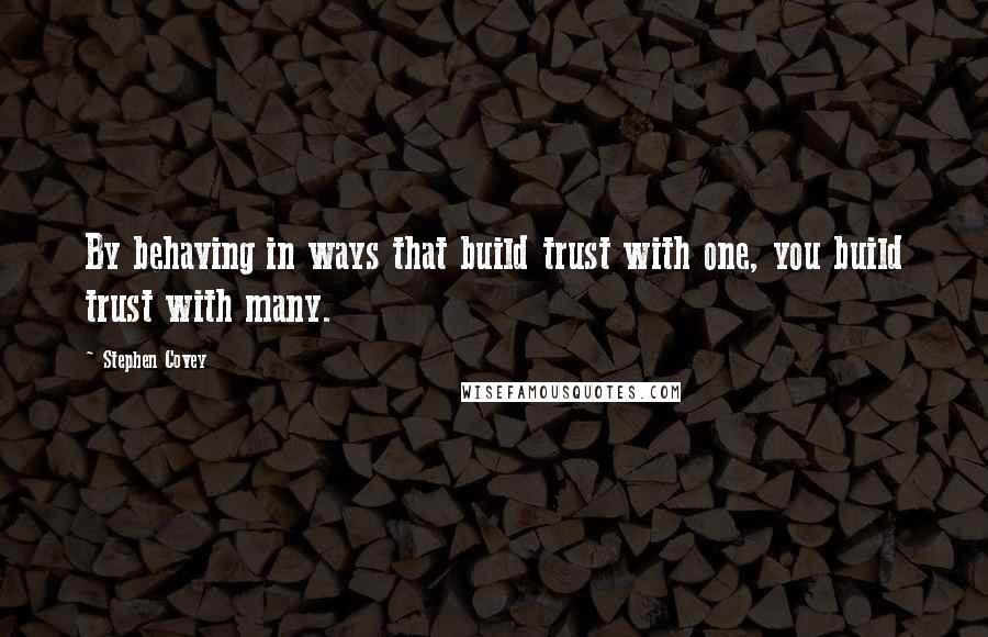 Stephen Covey quotes: By behaving in ways that build trust with one, you build trust with many.