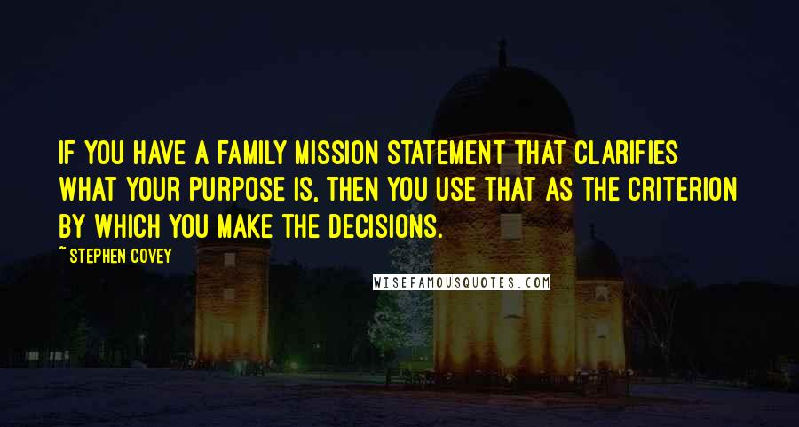 Stephen Covey quotes: If you have a family mission statement that clarifies what your purpose is, then you use that as the criterion by which you make the decisions.