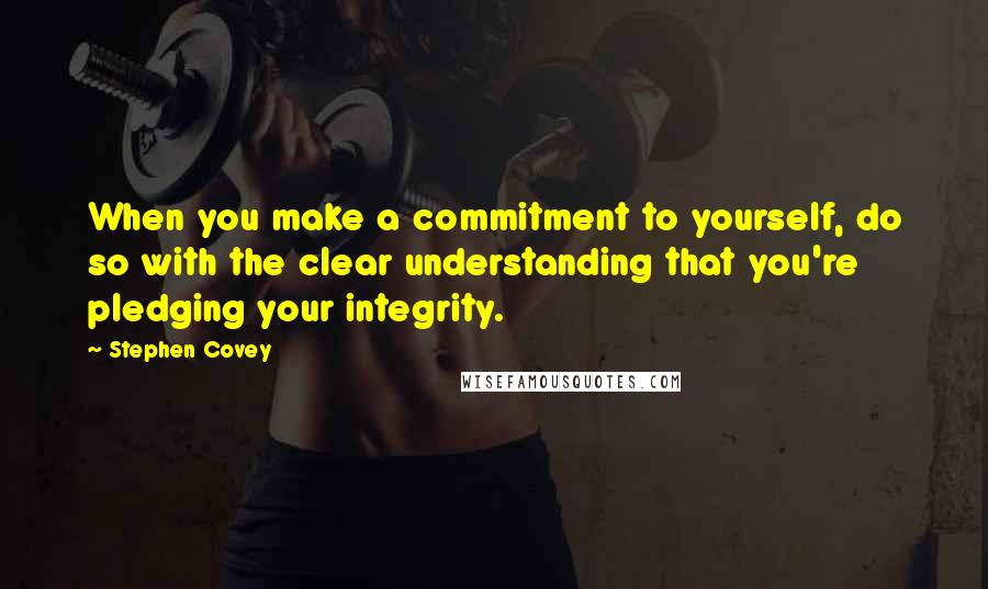 Stephen Covey quotes: When you make a commitment to yourself, do so with the clear understanding that you're pledging your integrity.