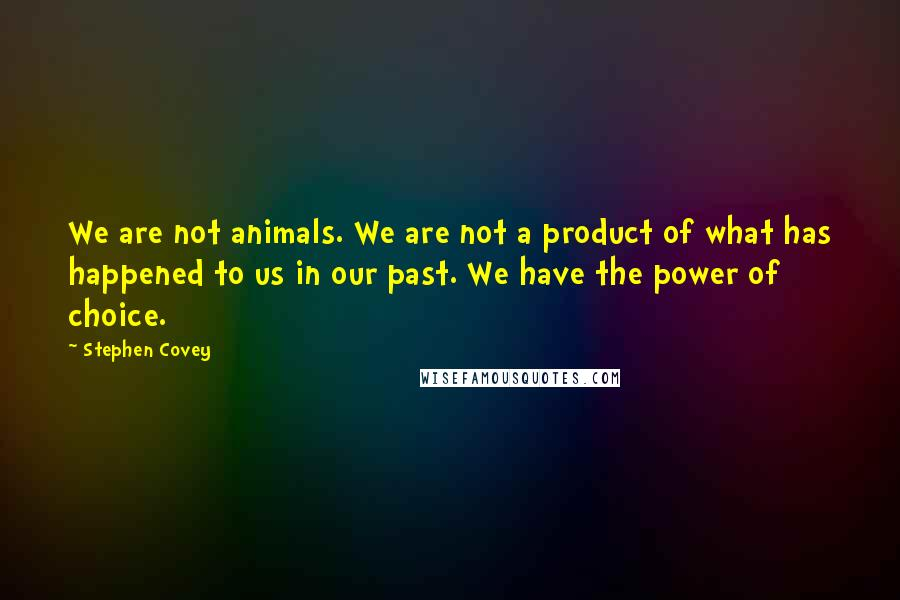 Stephen Covey quotes: We are not animals. We are not a product of what has happened to us in our past. We have the power of choice.