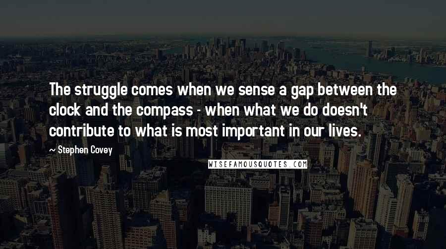 Stephen Covey quotes: The struggle comes when we sense a gap between the clock and the compass - when what we do doesn't contribute to what is most important in our lives.