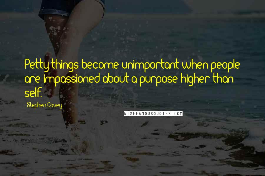 Stephen Covey quotes: Petty things become unimportant when people are impassioned about a purpose higher than self.