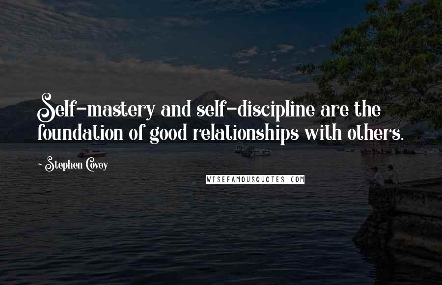 Stephen Covey quotes: Self-mastery and self-discipline are the foundation of good relationships with others.