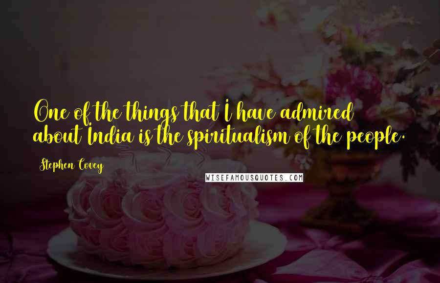 Stephen Covey quotes: One of the things that I have admired about India is the spiritualism of the people.