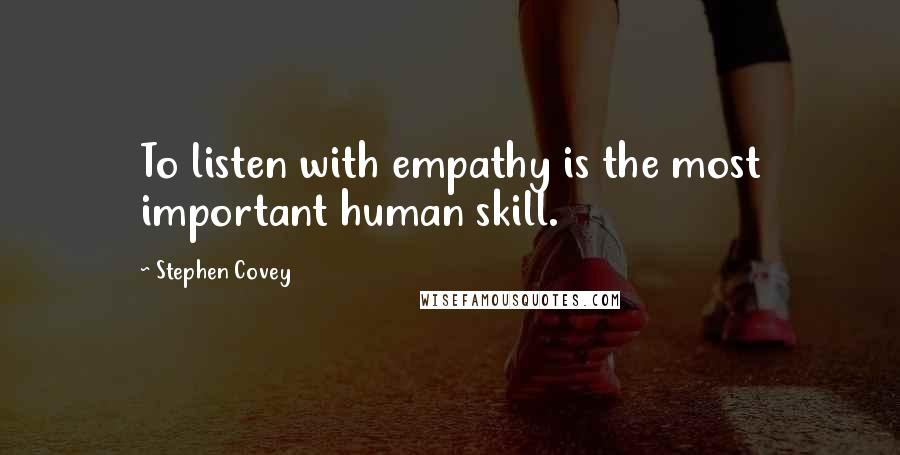 Stephen Covey quotes: To listen with empathy is the most important human skill.