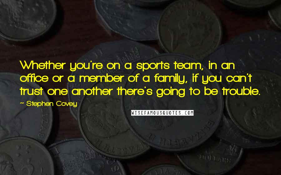 Stephen Covey quotes: Whether you're on a sports team, in an office or a member of a family, if you can't trust one another there's going to be trouble.