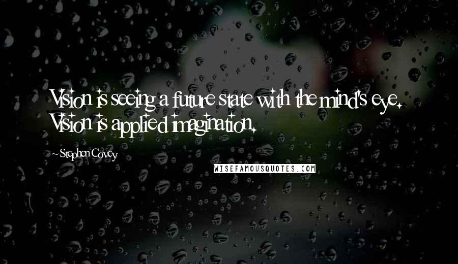 Stephen Covey quotes: Vision is seeing a future state with the mind's eye. Vision is applied imagination.