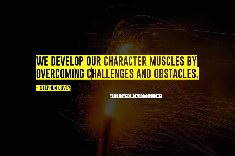 Stephen Covey quotes: We develop our character muscles by overcoming challenges and obstacles.