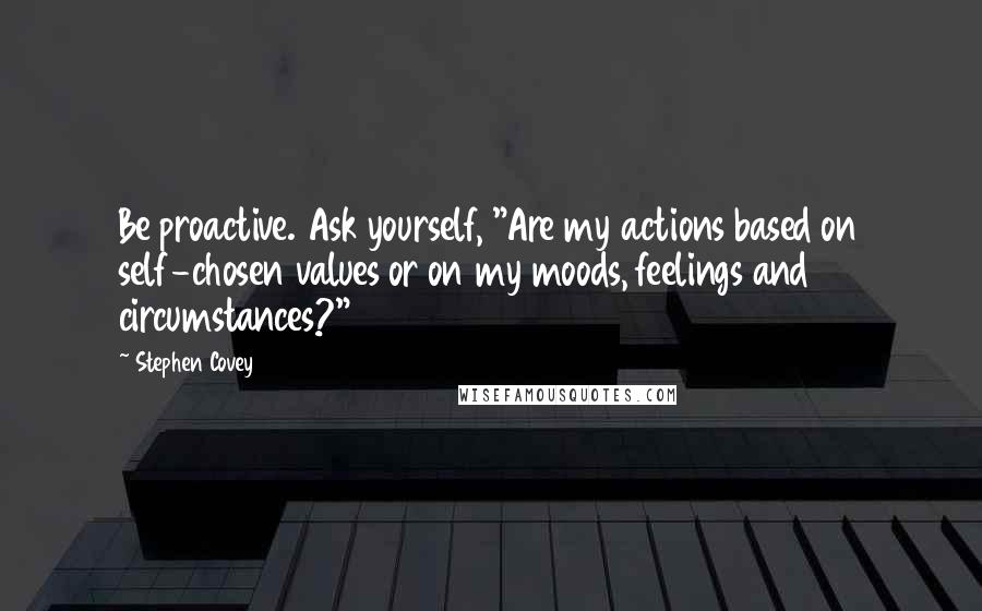 """Stephen Covey quotes: Be proactive. Ask yourself, """"Are my actions based on self-chosen values or on my moods, feelings and circumstances?"""""""