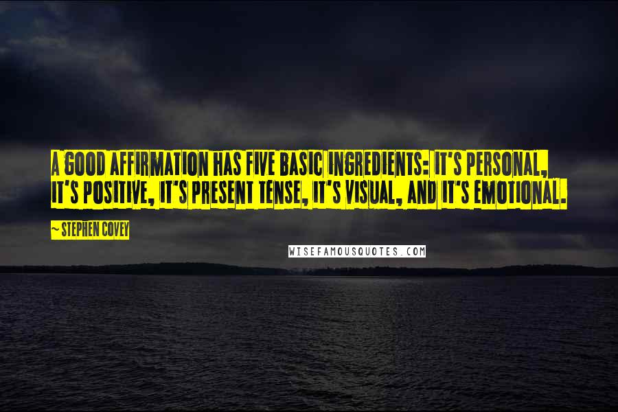 Stephen Covey quotes: A good affirmation has five basic ingredients: it's personal, it's positive, it's present tense, it's visual, and it's emotional.