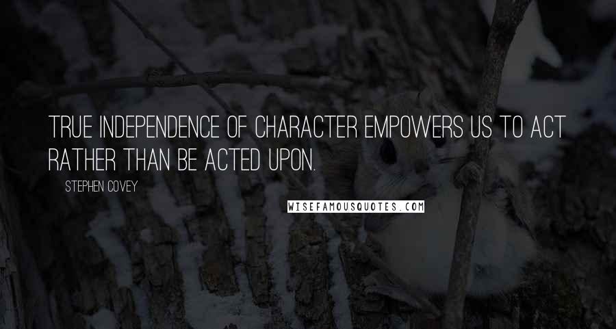 Stephen Covey quotes: True independence of character empowers us to act rather than be acted upon.