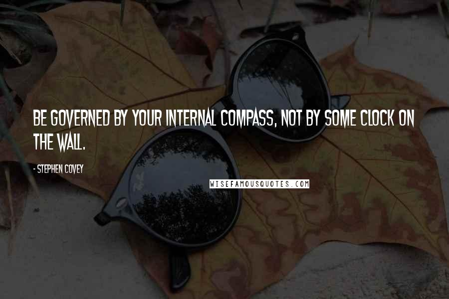 Stephen Covey quotes: Be governed by your internal compass, not by some clock on the wall.