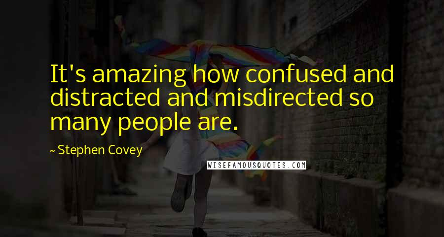 Stephen Covey quotes: It's amazing how confused and distracted and misdirected so many people are.