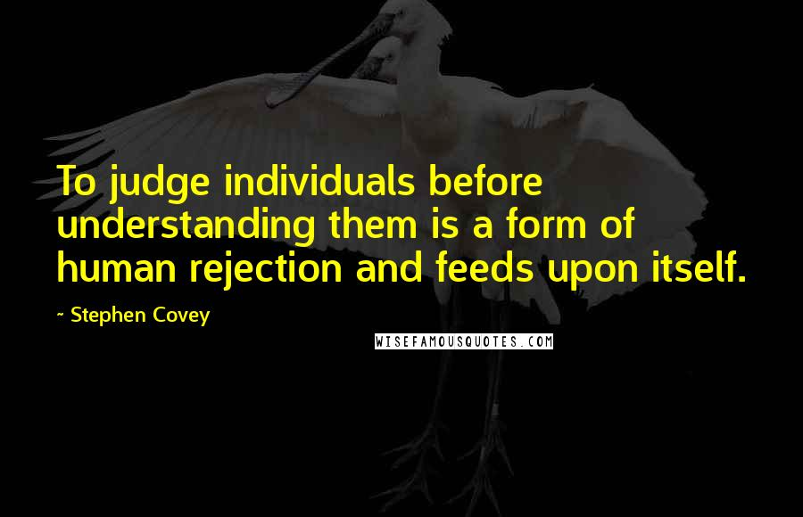 Stephen Covey quotes: To judge individuals before understanding them is a form of human rejection and feeds upon itself.