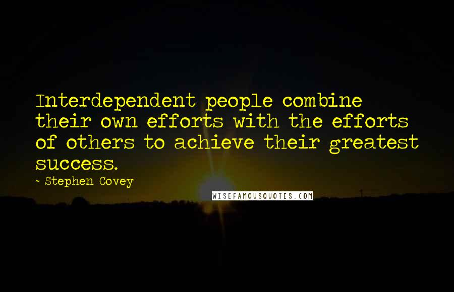Stephen Covey quotes: Interdependent people combine their own efforts with the efforts of others to achieve their greatest success.