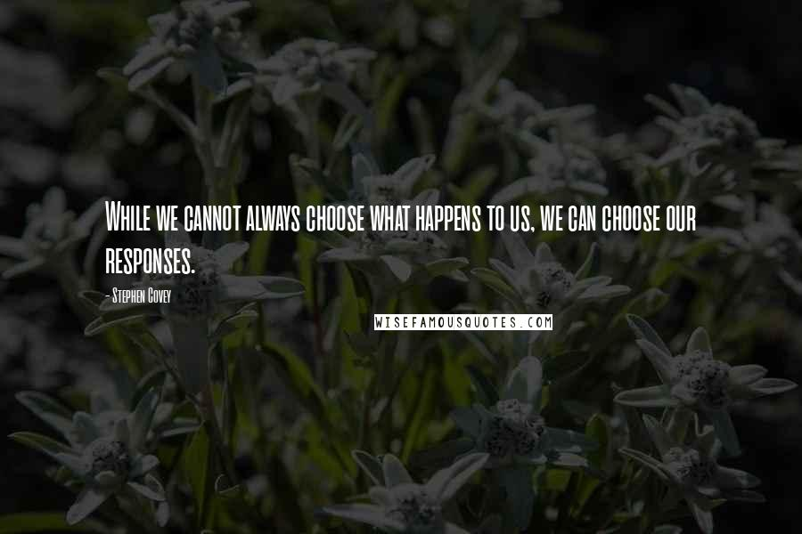 Stephen Covey quotes: While we cannot always choose what happens to us, we can choose our responses.