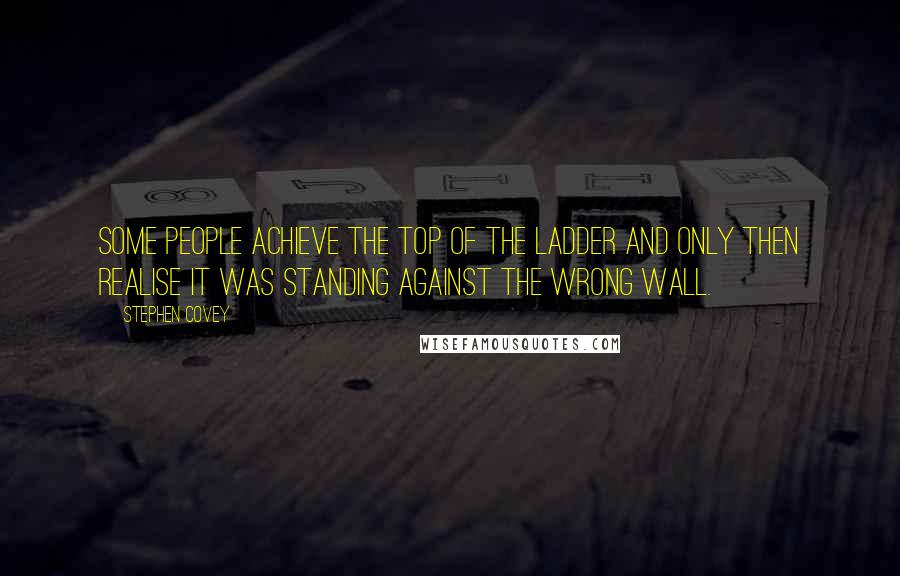 Stephen Covey quotes: Some people achieve the top of the ladder and only then realise it was standing against the wrong wall.