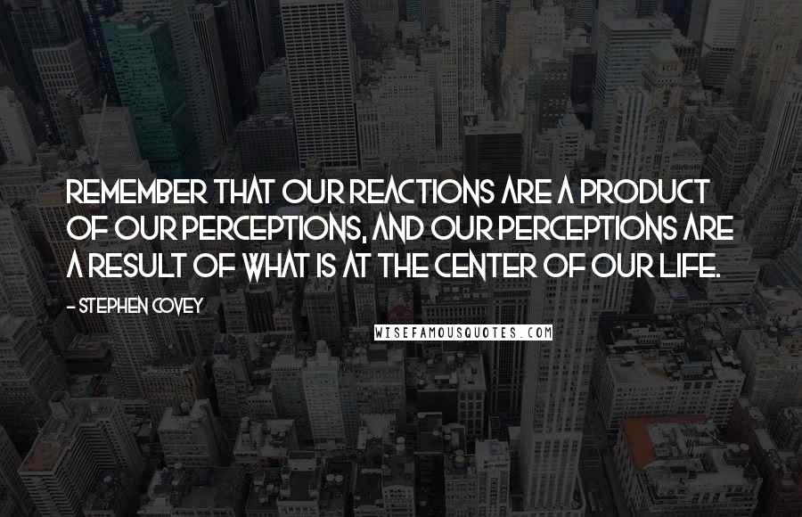 Stephen Covey quotes: Remember that our reactions are a product of our perceptions, and our perceptions are a result of what is at the center of our life.
