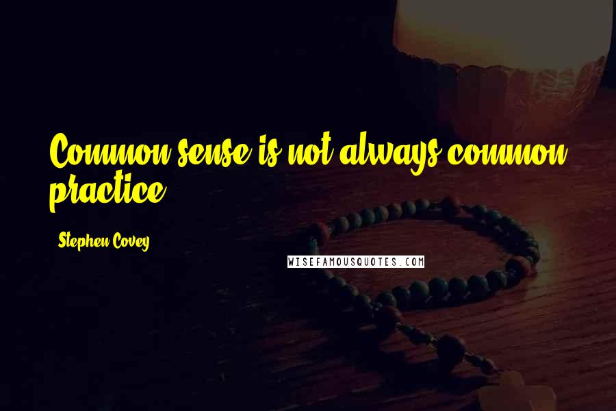 Stephen Covey quotes: Common sense is not always common practice.