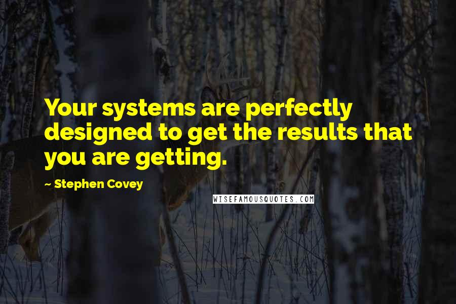 Stephen Covey quotes: Your systems are perfectly designed to get the results that you are getting.