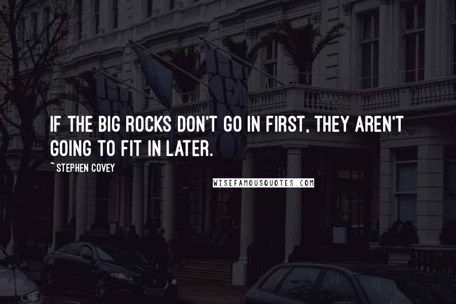 Stephen Covey quotes: If the big rocks don't go in first, they aren't going to fit in later.