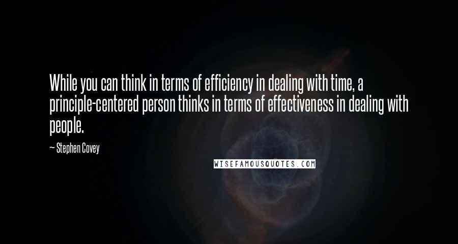 Stephen Covey quotes: While you can think in terms of efficiency in dealing with time, a principle-centered person thinks in terms of effectiveness in dealing with people.