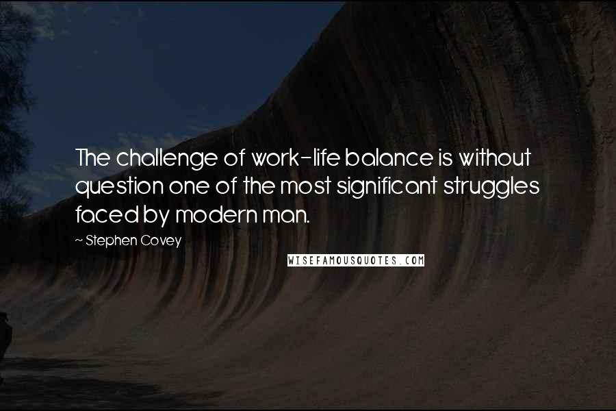 Stephen Covey quotes: The challenge of work-life balance is without question one of the most significant struggles faced by modern man.