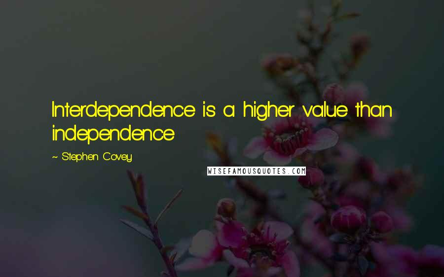 Stephen Covey quotes: Interdependence is a higher value than independence
