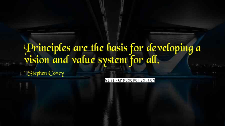 Stephen Covey quotes: Principles are the basis for developing a vision and value system for all.