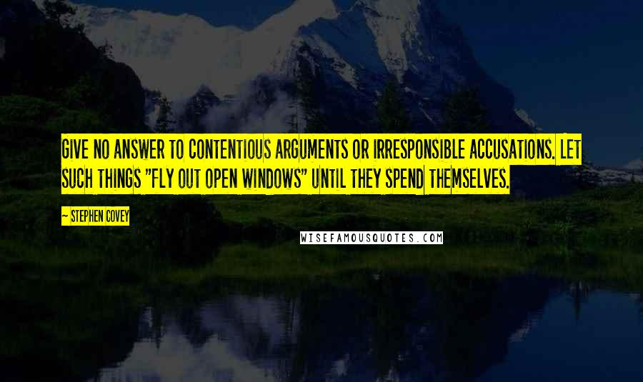 """Stephen Covey quotes: Give no answer to contentious arguments or irresponsible accusations. Let such things """"fly out open windows"""" until they spend themselves."""
