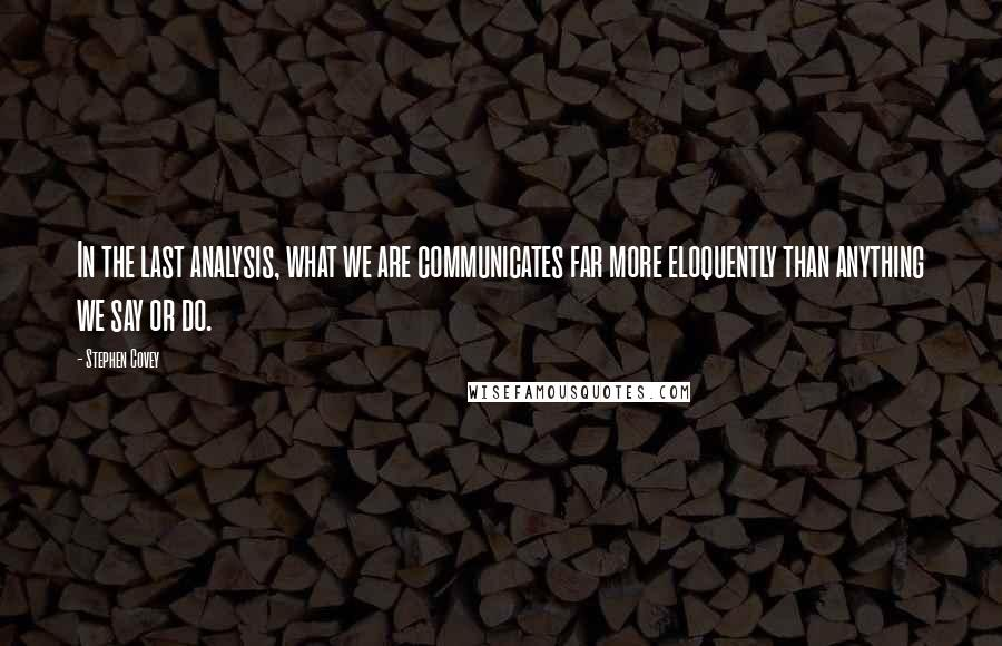 Stephen Covey quotes: In the last analysis, what we are communicates far more eloquently than anything we say or do.