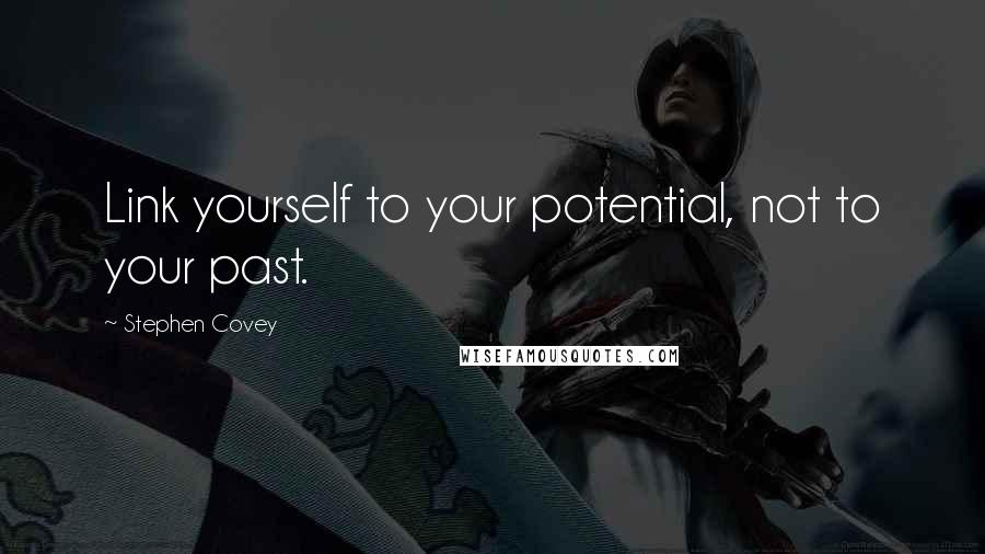 Stephen Covey quotes: Link yourself to your potential, not to your past.