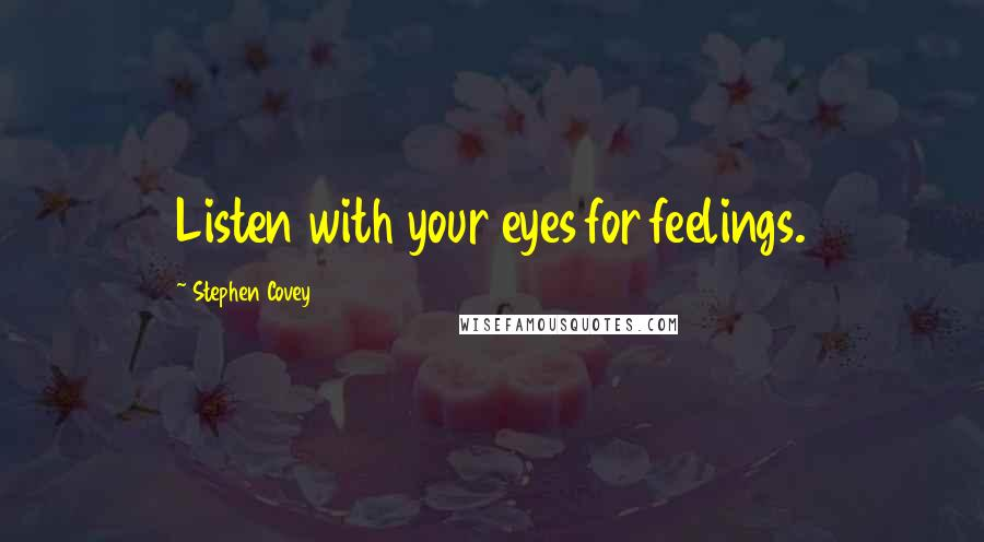 Stephen Covey quotes: Listen with your eyes for feelings.