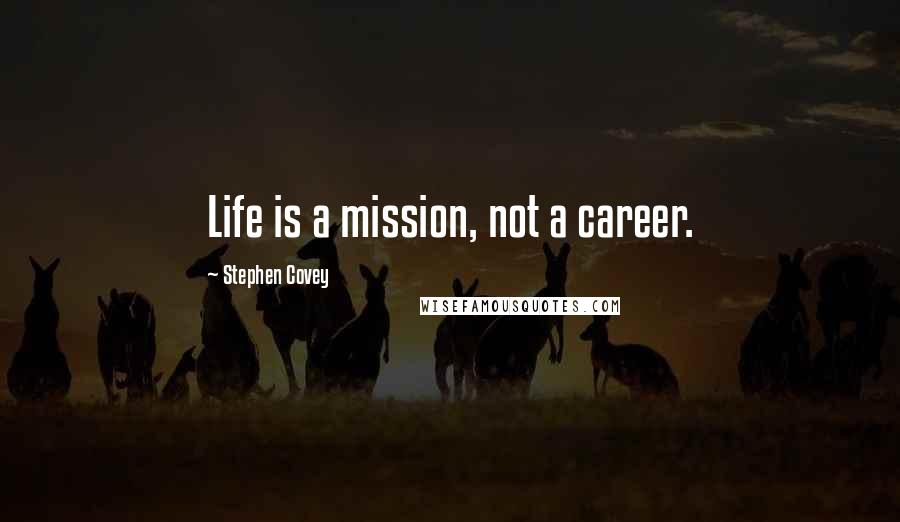 Stephen Covey quotes: Life is a mission, not a career.