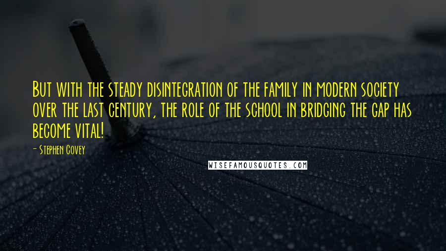 Stephen Covey quotes: But with the steady disintegration of the family in modern society over the last century, the role of the school in bridging the gap has become vital!