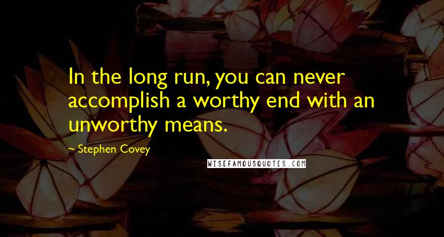Stephen Covey quotes: In the long run, you can never accomplish a worthy end with an unworthy means.